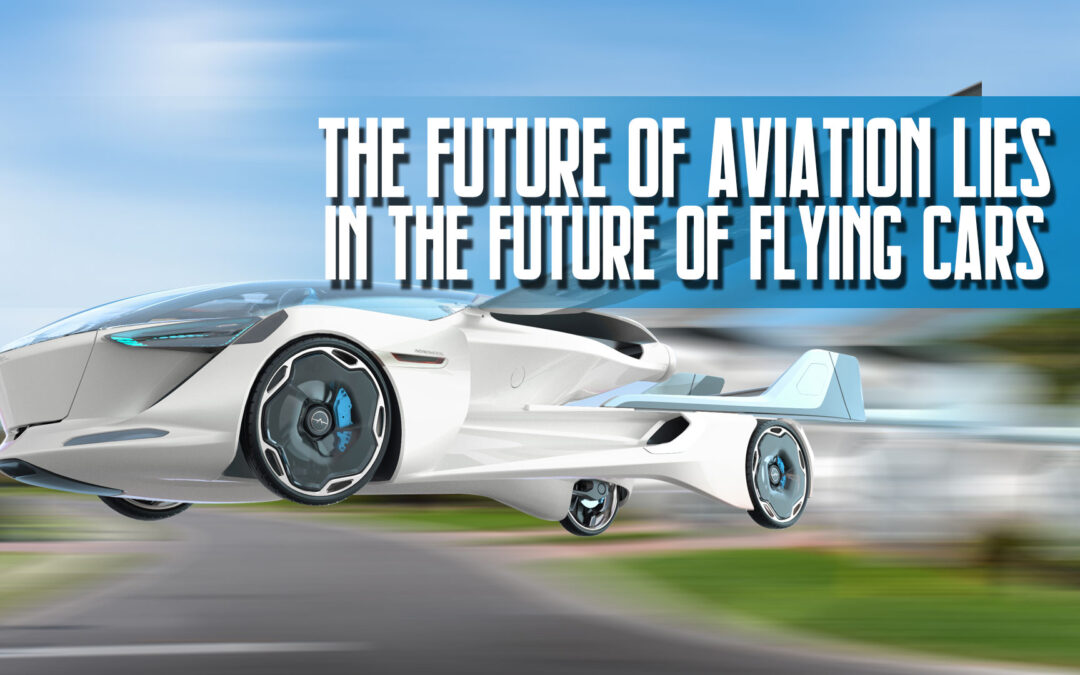 The Future of Aviation Lies In the Future of Flying Cars
